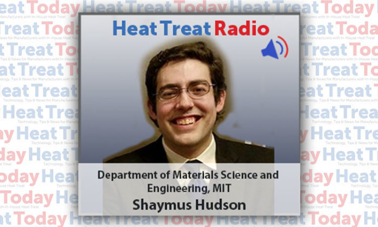 Heat Treat Radio: Shaymus Hudson – Department of Materials Science and Engineering, MIT