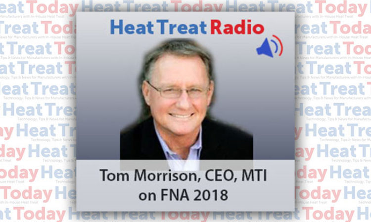 Heat Treat Radio: Tom Morrison on Why Manufacturers Should Send Their Entire Heat Treat Team to FNA 2018
